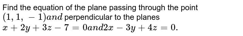Find the equation of the plane passing through the point `(1,1,-1)a n d` perpendicular to the planes `x+2y+3z-7=0a n d2x-3y+4z=0.`