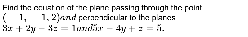 Find the equation of the plane passing through the point `(-1,-1,2)a n d` perpendicular to the planes `3x+2y-3z=1a n d5x-4y+z=5.`