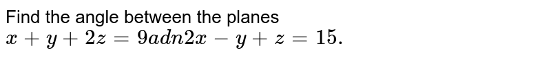 Find the angle between the planes `x+y+2z=9a d n2x-y+z=15.`