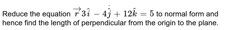 Reduce the equation ` vec rdot(3 hat i-4 hat j+12 hat k)=5` to normal form and hence find the length of perpendicular from the   origin to the plane.
