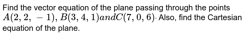 Find the vector equation of the plane passing through the points `A(2,2,-1),B(3,4,1)a n dC(7,0,6)dot` Also, find the Cartesian equation of the plane.