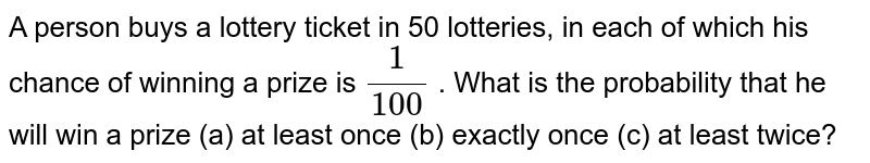 A person buys a lottery ticket in 50 lotteries, in each of which   his chance of winning a prize is `1/(100)` . What is the probability that he will win a prize (a) at least once  (b)   exactly once  (c) at least   twice?