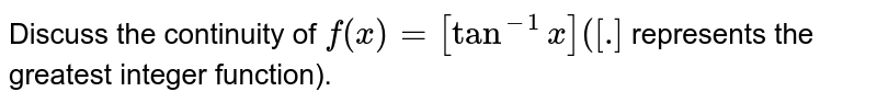 Discuss the continuity of `f(x)=[tan^(-1)x]([dot]` represents the greatest integer function).