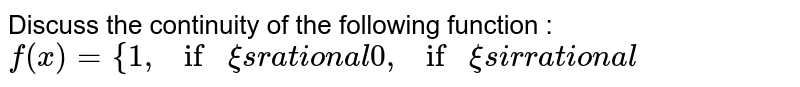 Discuss the continuity of the following function : `f(x)={1,ifxi sr a t ion a l0,ifxi si r r a t ion a l`