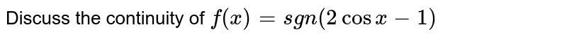 Discuss the continuity of `f(x)=sgn(2cosx-1)`