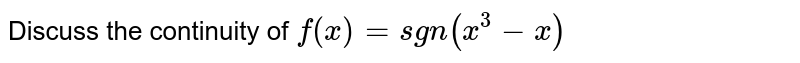 Discuss the continuity of `f(x)=sgn(x^3-x)`