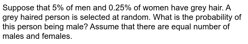 Suppose that 5% of men and 0.25%   of women have grey hair. A grey haired person is selected at random. What is   the probability of this person being male? Assume that there are equal number   of males and females.