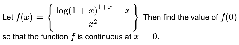 Let `f(x)={(log(1+x)^(1+x)-x)/(x^2)}dot` Then find the value of `f(0)` so that the function `f` is continuous at `x=0.`