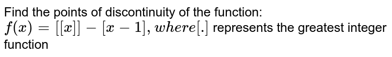 Find the points of discontinuity of the function: `f(x)=[[x]]-[x-1],w h e r e[dot]` represents the greatest integer function