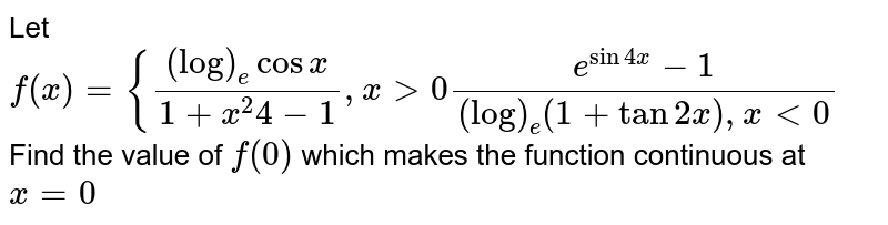 Let `f(x)={((log)_ecosx)/(1+x^2 4-1),x >0(e^(sin4x)-1)/((log)_e(1+tan2x),x<0`  Find the value of `f(0)` which makes the function continuous at `x=0`