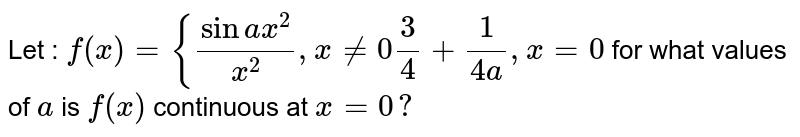 Let : `f(x)={(sina x^2)/(x^2),x!=0 3/4+1/(4a),x=0`  for what values of `a` is `f(x)` continuous at `x=0?`
