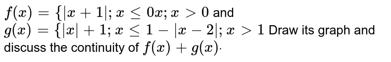`f(x)={ x+1 ;xlt=0x ;x >0`  and `g(x)={ x +1;xlt=1- x-2 ;x >1`  Draw its graph and discuss the continuity of `f(x)+g(x)dot`