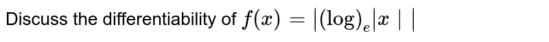 Discuss the differentiability of  `f(x)=|(log)_e|x||`