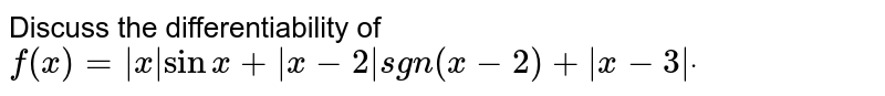 Discuss the differentiability of `f(x)= x sinx+ x-2 sgn(x-2)+ x-3 dot`