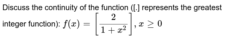 Discuss the continuity of the function ([.] represents the greatest   integer function): `f(x)=[2/(1+x^2)],xgeq0`