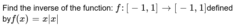 Find the inverse of the function: `f:[-1,1]rarr[-1,1]`defined by`f(x)=x|x|`