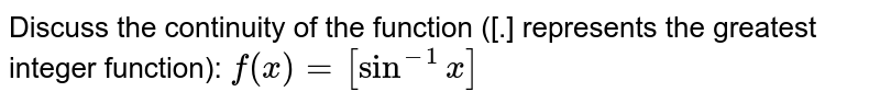 Discuss the continuity of the function ([.] represents the greatest   integer function): `f(x)=[sin^(-1)x]`