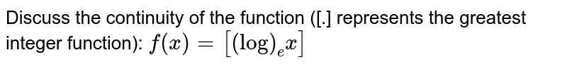 Discuss the continuity of the function ([.] represents the greatest   integer function): `f(x)=[(log)_e x]`