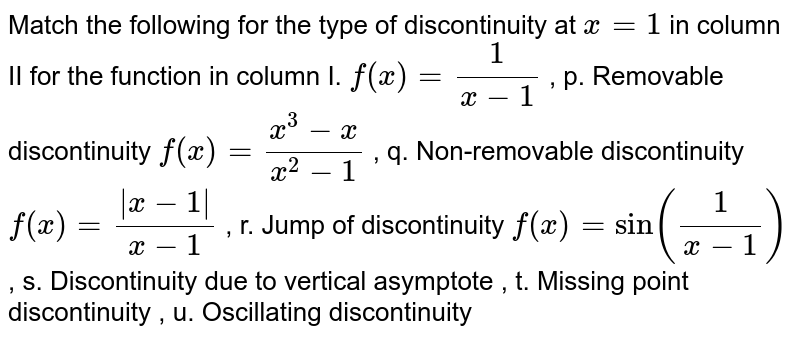 Match the following for the type of discontinuity at `x=1` in column II for the function in column I. `f(x)=1/(x-1)` , p.   Removable discontinuity `f(x)=(x^3-x)/(x^2-1)` , q.   Non-removable discontinuity `f(x)=( x-1 )/(x-1)` , r. Jump of   discontinuity `f(x)=sin(1/(x-1))` , s.   Discontinuity due to vertical asymptote , t. Missing   point discontinuity , u.   Oscillating discontinuity