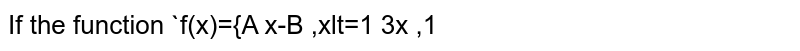 If the function  `f(x)={A x-B ,xlt=1 3x ,1<x<2B x^2-A ,xgeq2`  is continuous at `x=1` and discontinuous at `x=2,` find the values of `Aa n dBdot`