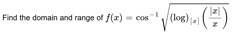 Find the domain and range of `f(x)=cos^(-1)sqrt((log)_([x])((|x|)/x))`