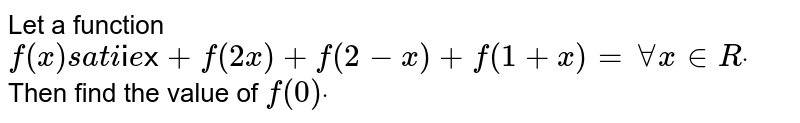 Let a function `f(x)` satisfies `f(x)+f(2x)+f(2-x)+f(1+x)=x ,AAx in  Rdot` Then find the value of `f(0)dot`