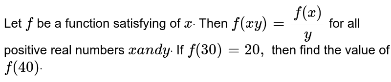 Let `f` be a function satisfying of `xdot` Then `f(x y)=(f(x))/y` for all positive real numbers `xa n dydot` If `f(30)=20 ,` then find the value of `f(40)dot`