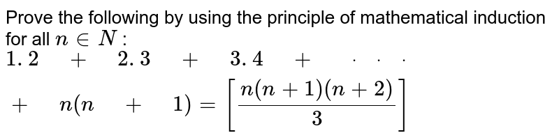 """Prove the following by using the principle of   mathematical induction for all `n in  N` : `1. 2"""" """"+"""" """"2. 3"""" """"+"""" """"3. 4"""" """"+"""" """"dot"""" """"dot"""" """"dot"""" """"+"""" """"n(n"""" """"+"""" """"1)=[(n(n+1)(n+2))/3]`"""