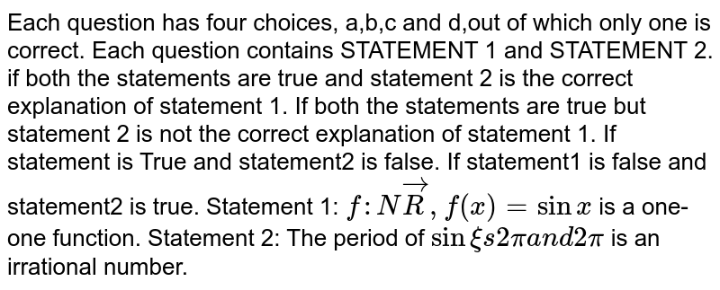 Each question has four choices, a,b,c and d,out of which only one is   correct. Each question contains STATEMENT 1 and STATEMENT 2. if both the statements are true and statement 2 is the correct   explanation of statement 1. If both the statements are true but statement 2 is not the correct   explanation of statement 1. If statement is True and statement2 is false. If statement1 is false and statement2 is true.  Statement 1: `f: NvecR ,f(x)=sinx` is a one-one function. Statement 2: The period of `sinxi s2pia n d2pi` is an irrational number.