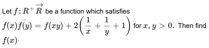 Let `f: R^+ ->R` be a function which satisfies `f(x)dotf(y)=f(x y)+2(1/x+1/y+1)` for `x , y > 0.` Then find `f(x)dot`