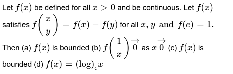Let `f(x)` be defined for all `x > 0` and be continuous. Let `f(x)` satisfies `f(x/y)=f(x)-f(y)` for all `x,y and f(e)=1.` Then (a) `f(x)` is bounded (b) `f(1/x)vec 0` as `x vec0` (c) `f(x)`  is bounded (d) `f(x)=(log)_e x`