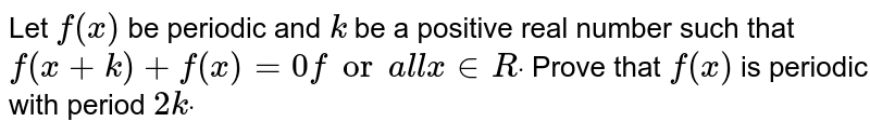 Let `f(x)` be periodic and `k` be a positive real number such that `f(x+k)+f(x)=0fora l lx in  Rdot` Prove that `f(x)` is periodic with period `2kdot`