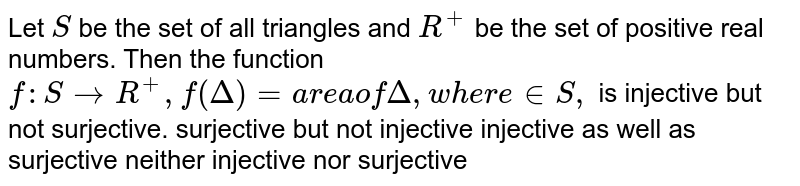 Let `S` be the set of all triangles and `R^+` be the set of positive real numbers. Then the function `f: SrarrR^+,f(Delta)=a r e aof Delta ,w h e r e in  S ,` is injective but not surjective. surjective but not injective injective as well as surjective neither injective nor surjective