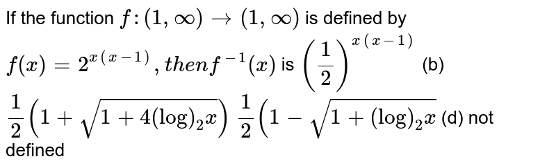 If the function `f:(1,oo)rarr(1,oo)` is defined by `f(x)=2^(x(x-1)),t h e nf^(-1)(x)` is `(1/2)^(x(x-1))`  (b) `1/2(1+sqrt(1+4(log)_2x))`  `1/2(1-sqrt(1+(log)_2x)`  (d) not defined