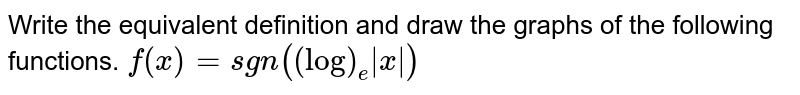 Write the equivalent definition and draw the graphs of the following   functions. `f(x)=sgn((log)_e|x|)`