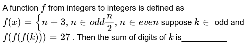 A function `f` from integers to integers is defined as  `f(x)={n+3, n in od d n/2,n in  e v e n`  suppose `k in ` odd and `f(f(f(k)))=27` . Then the sum of digits of `k` is__________