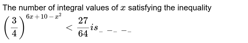 The number of integral values of `x` satisfying the inequality  `(3/4)^(6x+10-x^2)<(27)/(64)i s________`