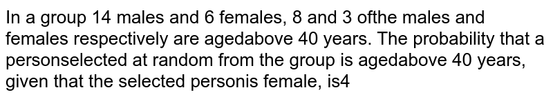 In a group `14` males and `6` females, `8 `and `3` of the males and females respectively are aged above `40` years. The probability that a person selected at random from the group is aged above `40` years, given that the selected person is female, is