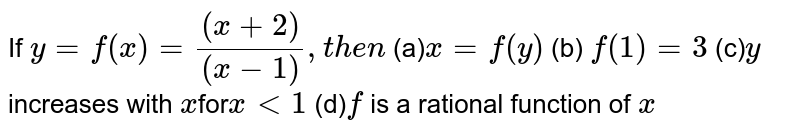 If `y=f(x)=((x+2))/((x-1)),t h e n`  (a)`x=f(y)`  (b) `f(1)=3`  (c)`y` increases with `x`for`x<1`  (d)`f` is a rational function of `x`