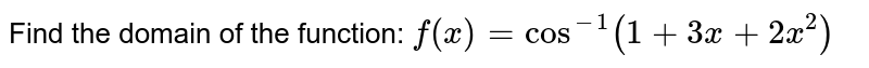 Find the domain of the function: `f(x)=cos^(-1)(1+3x+2x^2)`