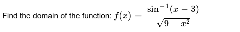 Find the domain of the function: `f(x)=(sin^(-1)(x-3))/(sqrt(9-x^2))`