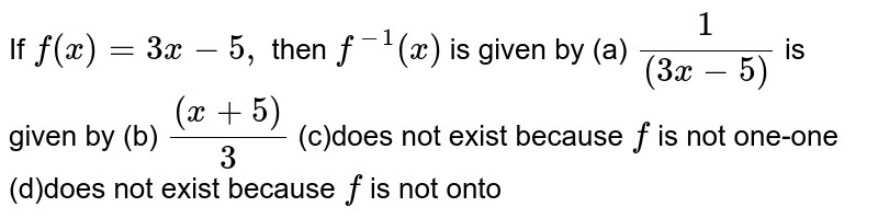 If `f(x)=3x-5,` then `f^(-1)(x)`  is given by (a) `1/((3x-5))`   (b) `((x+5))/3`  (c)does not exist because `f` is not one-one (d)does not exist because `f` is not onto