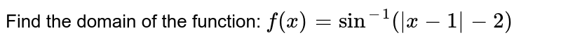 Find the domain of the function:  `f(x)=sin^(-1)( x-1 -2)`