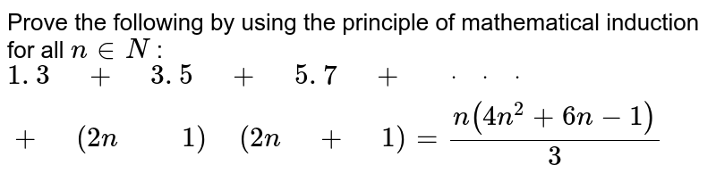 """Prove the following by using the principle of   mathematical induction for all `n in  N` : `1. 3"""" """"+"""" """"3. 5"""" """"+"""" """"5. 7"""" """"+"""" """"dot"""" """"dot"""" """"dot"""" """"+"""" """"(2n"""" """""""" """"1)"""" """"(2n"""" """"+"""" """"1)=(n(4n^2+6n-1))/3`"""