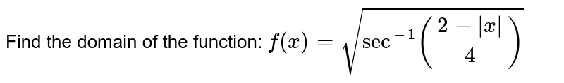 Find the domain of the function: `f(x)=sqrt(sec^(-1)((2- x )/4))`