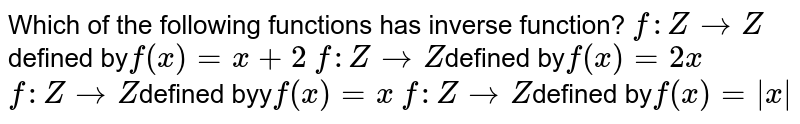 Which of the following functions has inverse function?  `f: ZrarrZ`defined by`f(x)=x+2`   `f: ZrarrZ`defined by`f(x)=2x`   `f: ZrarrZ`defined byy`f(x)=x`   `f: ZrarrZ`defined by`f(x)=|x|`