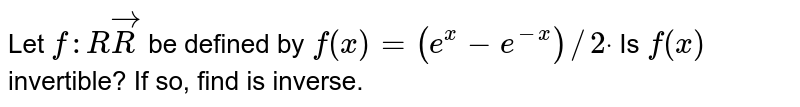 Let `f: RrarrR` be defined by `f(x)=(e^x-e^(-x))//2dot`  Is `f(x)` invertible? If so, find is inverse.