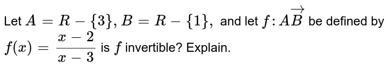 Let `A=R-{3},B=R-{1},` and let `f: AvecB` be defined by `f(x)=(x-2)/(x-3)` is `f` invertible? Explain.