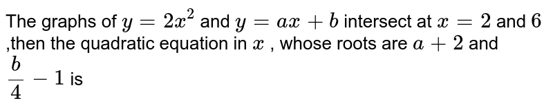 The graphs of `y=2x^(2)` and `y=ax + b` intersect at `x=2` and `6` ,then the quadratic equation in `x` , whose roots are `a+2` and `(b)/(4)-1` is