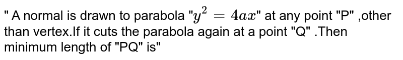 """"""" A normal is drawn to parabola """"`y^(2)=4ax`"""" at any point """"P"""" ,other than vertex.If it cuts the  parabola again at a point """"Q"""" .Then minimum  length of """"PQ"""" is"""""""